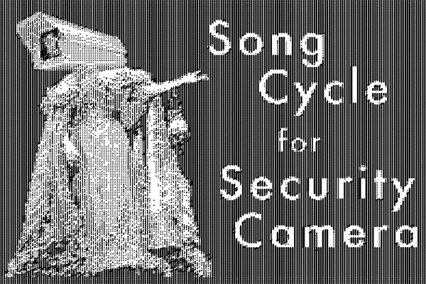 Song Cycle for Security Camera, by Joe Cantrell
